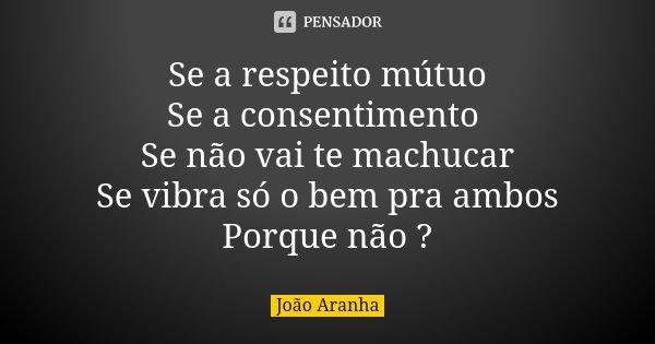 Se a respeito mútuo Se a consentimento Se não vai te machucar Se vibra só o bem pra ambos Porque não ?... Frase de João Aranha.