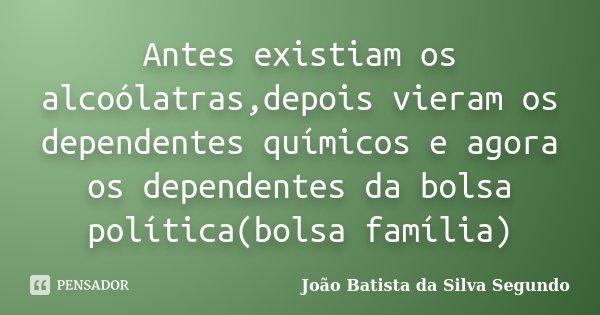 Antes existiam os alcoólatras,depois vieram os dependentes químicos e agora os dependentes da bolsa política(bolsa família)... Frase de João Batista da Silva Segundo.