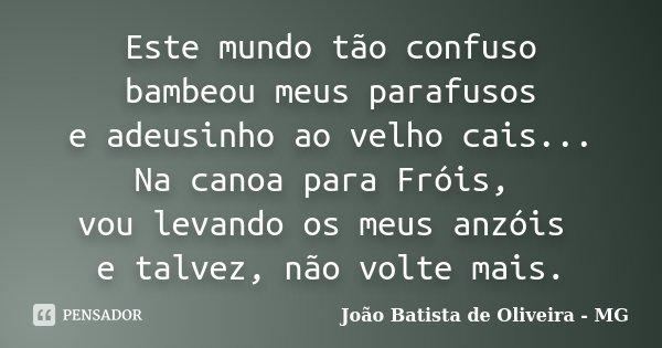 Este mundo tão confuso bambeou meus parafusos e adeusinho ao velho cais... Na canoa para Fróis, vou levando os meus anzóis e talvez, não volte mais.... Frase de João Batista de Oliveira - MG.