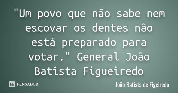 """""""Um povo que não sabe nem escovar os dentes não está preparado para votar."""" General João Batista Figueiredo... Frase de João Batista de Figeiredo."""
