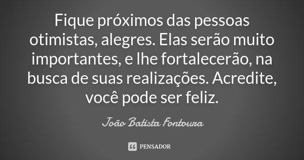 Fique próximos das pessoas otimistas, alegres. Elas serão muito importantes, e lhe fortalecerão, na busca de suas realizações. Acredite, você pode ser feliz.... Frase de João Batista Fontoura.