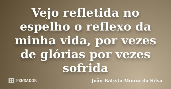 Vejo refletida no espelho o reflexo da minha vida, por vezes de glórias por vezes sofrida... Frase de João Batista Moura da Silva.