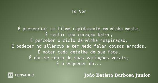 Te Ver É presenciar um filme rapidamente em minha mente, É sentir meu coração bater, É perceber o ciclo da minha respiração, É padecer no silêncio e ter medo fa... Frase de João Batista Barbosa Junior.