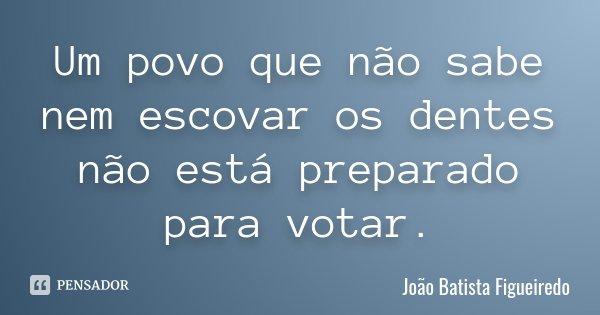 Um povo que não sabe nem escovar os dentes não está preparado para votar.... Frase de João Batista Figueiredo.
