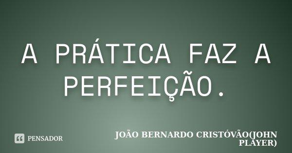 A PRÁTICA FAZ A PERFEIÇÃO.... Frase de JOÃO BERNARDO CRISTÓVÃO(JOHN PLAYER).