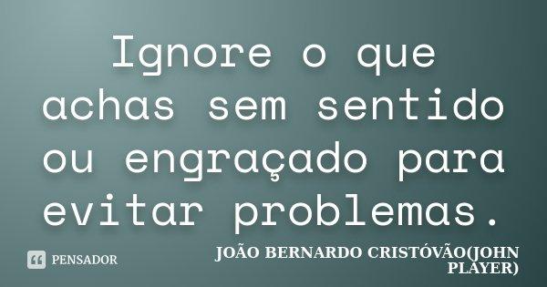 Ignore o que achas sem sentido ou engraçado para evitar problemas.... Frase de JOÃO BERNARDO CRISTÓVÃO(JOHN PLAYER).