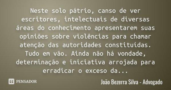 Neste solo pátrio, canso de ver escritores, intelectuais de diversas áreas do conhecimento apresentarem suas opiniões sobre violências para chamar atenção das a... Frase de João Bezerra Silva -  Advogado.