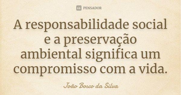 A responsabilidade social e a preservação ambiental significa um compromisso com a vida.... Frase de João Bosco da Silva.