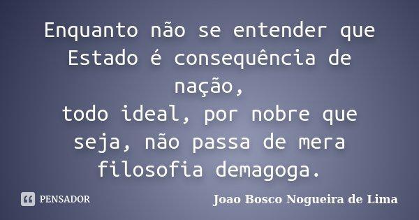 Enquanto não se entender que Estado é consequência de nação, todo ideal, por nobre que seja, não passa de mera filosofia demagoga.... Frase de Joao Bosco Nogueira de Lima.