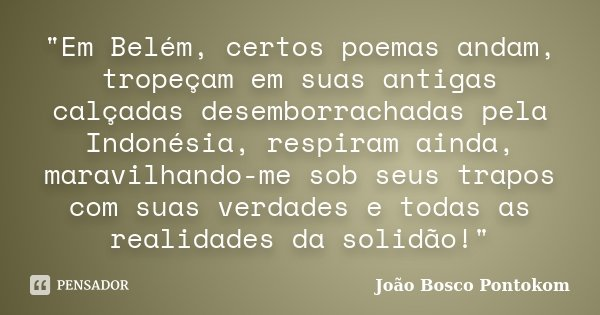 """""""Em Belém, certos poemas andam, tropeçam em suas antigas calçadas desemborrachadas pela Indonésia, respiram ainda, maravilhando-me sob seus trapos com suas... Frase de João Bosco Pontokom."""