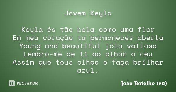 Jovem Keyla Keyla és tão bela como uma flor Em meu coração tu permaneces aberta Young and beautiful jóia valiosa Lembro-me de ti ao olhar o céu Assim que teus o... Frase de João Botelho (eu).