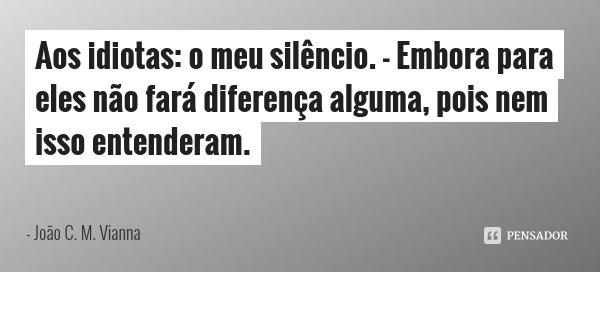 Aos idiotas: o meu silêncio. - Embora para eles não fará diferença alguma, pois nem isso entenderam.... Frase de João C. M. Vianna.