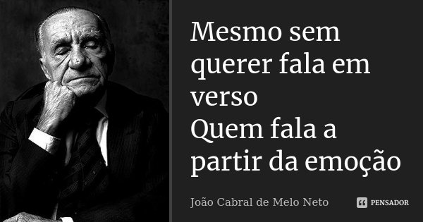 Mesmo sem querer fala em verso Quem fala a partir da emoção... Frase de João Cabral de Melo Neto.