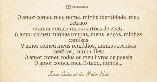 O amor comeu meu nome, minha identidade, meu retrato O amor comeu meus cartões de visita O amor comeu minhas roupas, meus lenços, minhas camisas O amor comeu me... Frase de João Cabral de Melo Neto.