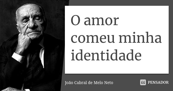 O Amor Comeu Minha Identidade Joao Cabral De Melo Neto