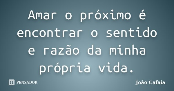 Amar o próximo é encontrar o sentido e razão da minha própria vida.... Frase de João Cafaia.