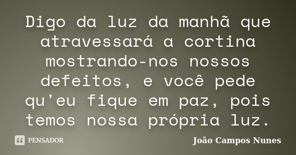 Digo da luz da manhã que atravessará a cortina mostrando-nos nossos defeitos, e você pede qu'eu fique em paz, pois temos nossa própria luz.... Frase de João Campos Nunes.