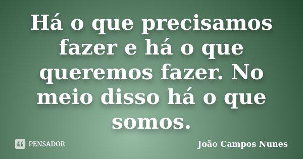 Há o que precisamos fazer e há o que queremos fazer. No meio disso há o que somos.... Frase de João Campos Nunes.