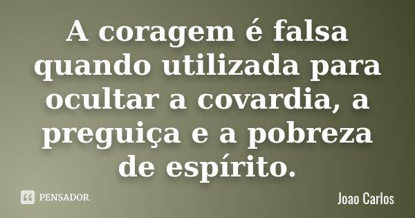 A coragem é falsa quando utilizada para ocultar a covardia, a preguiça e a pobreza de espírito.... Frase de João Carlos.