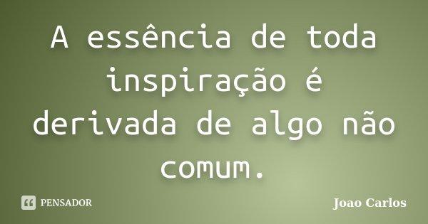 A essência de toda inspiração é derivada de algo não comum.... Frase de João Carlos.