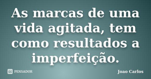 As marcas de uma vida agitada, tem como resultados a imperfeição.... Frase de João Carlos.