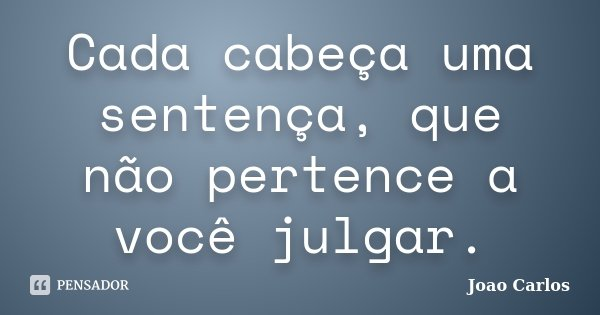 Cada cabeça uma sentença, que não pertence a você julgar.... Frase de João Carlos.