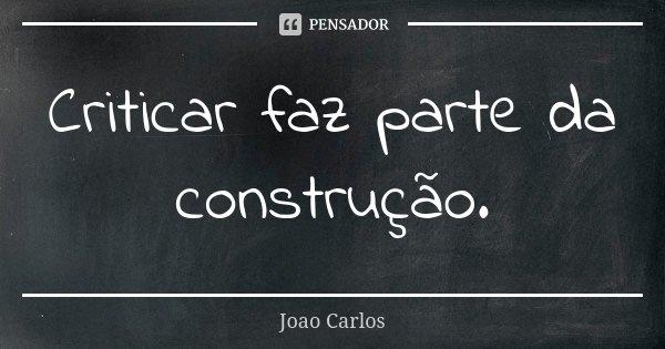 Criticar faz parte da construção.... Frase de João Carlos.
