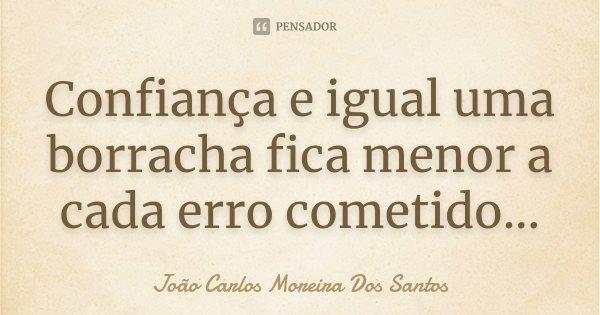 Confiança e igual uma borracha fica menor a cada erro cometido...... Frase de João Carlos Moreira Dos Santos.