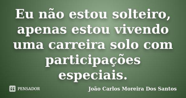 Eu não estou solteiro, apenas estou vivendo uma carreira solo com participações especiais.... Frase de João Carlos Moreira Dos Santos.