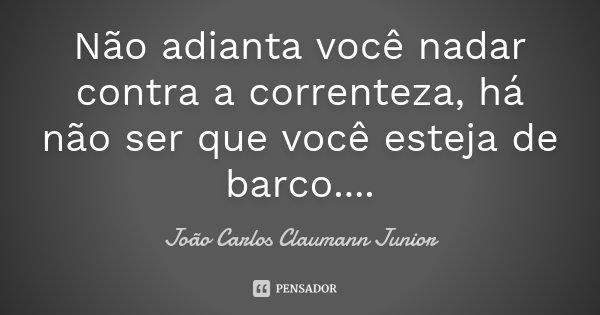 Não adianta você nadar contra a correnteza, há não ser que você esteja de barco....... Frase de João Carlos Claumann Junior.