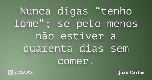 """Nunca digas """"tenho fome""""; se pelo menos não estiver a quarenta dias sem comer.... Frase de João Carlos."""