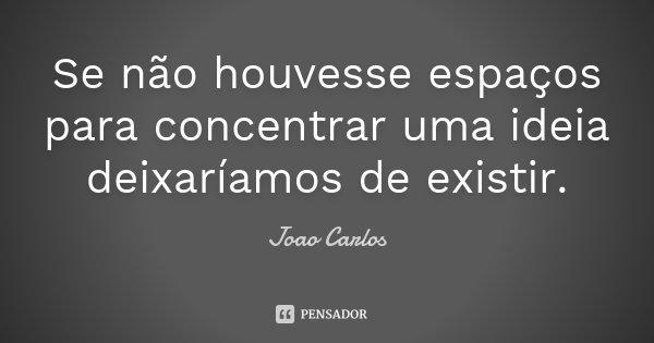 Se não houvesse espaços para concentrar uma ideia deixaríamos de existir.... Frase de João Carlos.