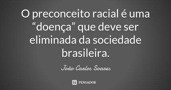 """O preconceito racial é uma """"doença"""" que deve ser eliminada da sociedade brasileira.... Frase de João Carlos Soares."""