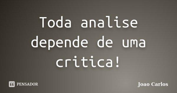 Toda analise depende de uma critica!... Frase de João Carlos.