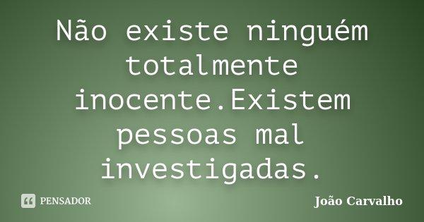 Não existe ninguém totalmente inocente.Existem pessoas mal investigadas.... Frase de João Carvalho.