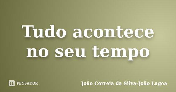 Tudo acontece no seu tempo... Frase de João Correia da Silva-João Lagoa.