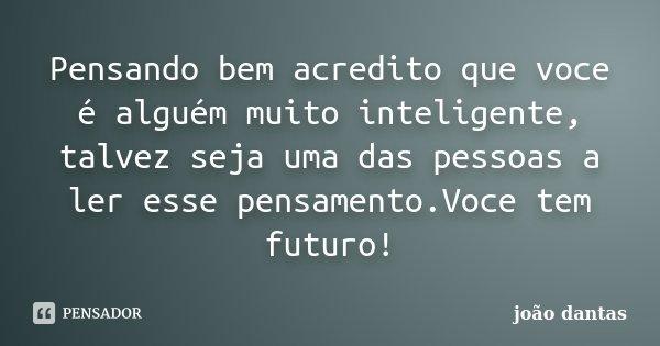 Pensando bem acredito que voce é alguém muito inteligente, talvez seja uma das pessoas a ler esse pensamento.Voce tem futuro!... Frase de João Dantas.