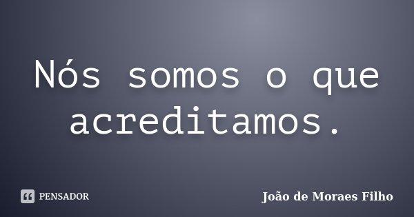 Nós somos o que acreditamos.... Frase de João de Moraes Filho.