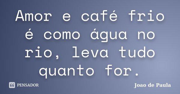 Amor e café frio é como água no rio, leva tudo quanto for.... Frase de João de Paula.