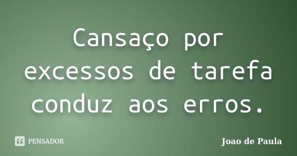 Cansaço por excessos de tarefa conduz aos erros.... Frase de João de Paula.