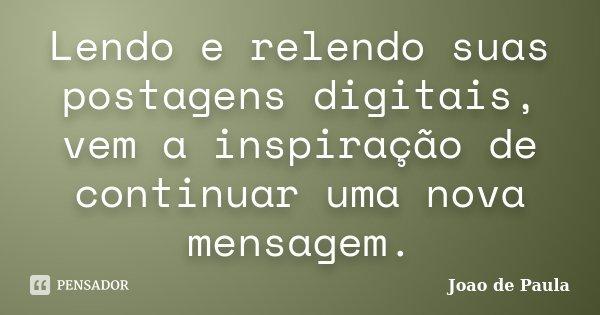 Lendo e relendo suas postagens digitais, vem a inspiração de continuar uma nova mensagem.... Frase de João de Paula.