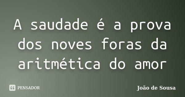 A saudade é a prova dos noves foras da aritmética do amor... Frase de João de Sousa.