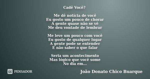 Cadê Você? Me dê notícia de você Eu gosto um pouco de chorar A gente quase não se vê Me deu vontade de lembrar Me leve um pouco com você Eu gosto de qualquer lu... Frase de João Donato Chico Buarque.