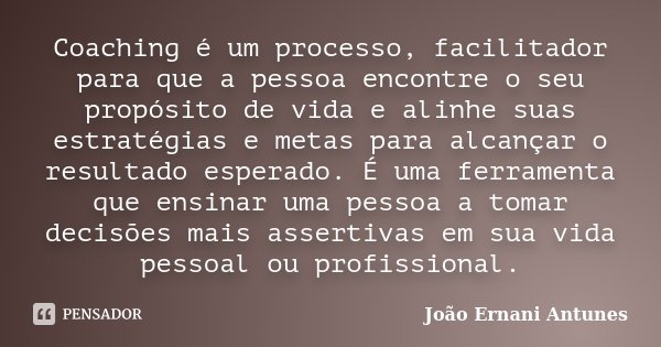 Coaching é um processo, facilitador para que a pessoa encontre o seu propósito de vida e alinhe suas estratégias e metas para alcançar o resultado esperado. É u... Frase de João Ernani Antunes.