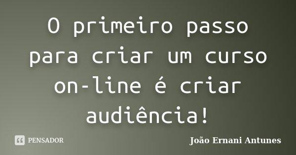 O primeiro passo para criar um curso on-line é criar audiência!... Frase de João Ernani Antunes.