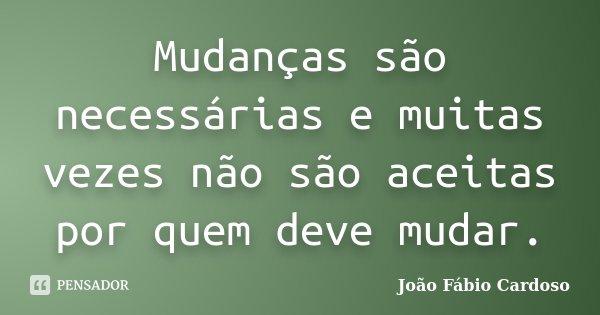 Mudanças são necessárias e muitas vezes não são aceitas por quem deve mudar.... Frase de João Fábio Cardoso.