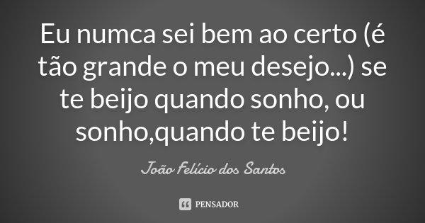 Eu numca sei bem ao certo (é tão grande o meu desejo...) se te beijo quando sonho, ou sonho,quando te beijo!... Frase de João Felício dos Santos.