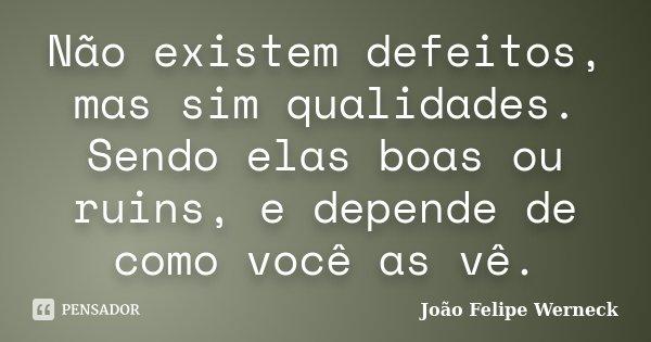 Não existem defeitos, mas sim qualidades. Sendo elas boas ou ruins, e depende de como voce a ve.... Frase de João Felipe Werneck.