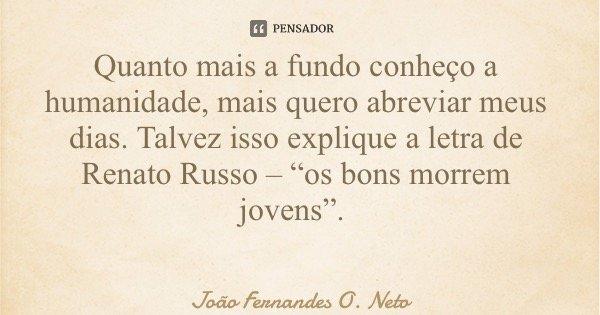 """Quanto mais a fundo conheço a humanidade, mais quero abreviar meus dias. Talvez isso explique a letra de Renato Russo – """"os bons morrem jovens"""".... Frase de João Fernandes O. Neto."""