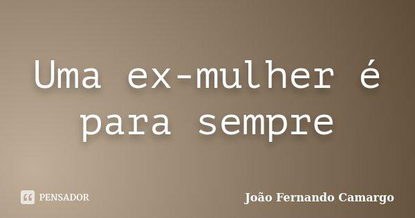 Uma ex-mulher é para sempre... Frase de João Fernando Camargo.